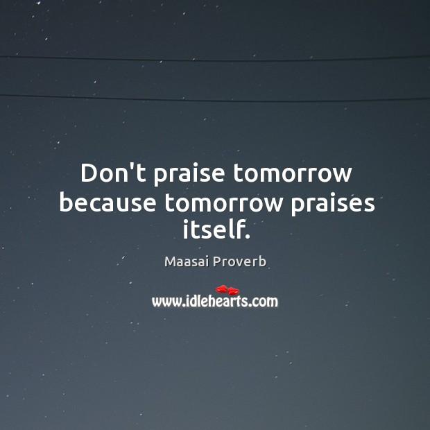 Don't praise tomorrow because tomorrow praises itself. Maasai Proverbs Image