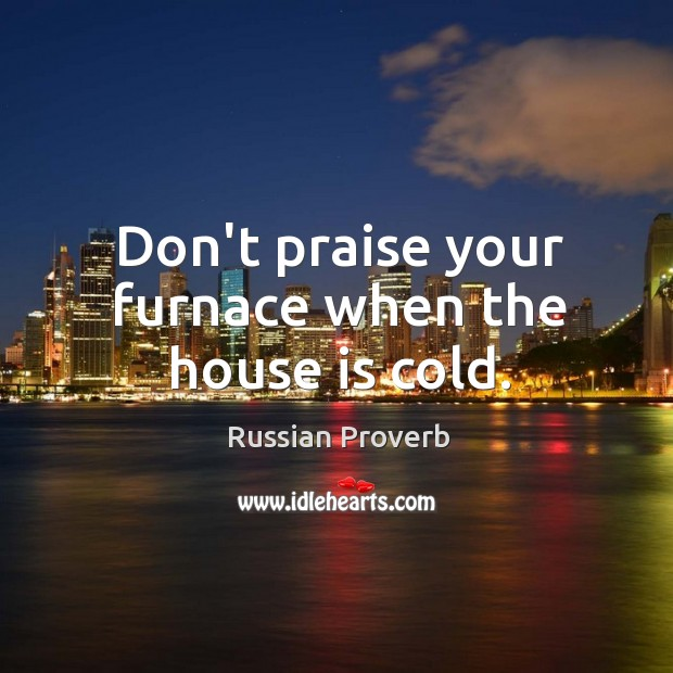 Image, Don't praise your furnace when the house is cold.