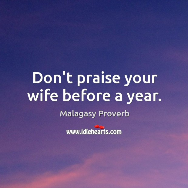 Don't praise your wife before a year. Malagasy Proverbs Image