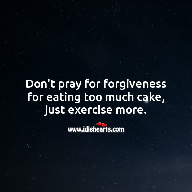 Don't pray for forgiveness for eating too much cake, just exercise more. Forgive Quotes Image