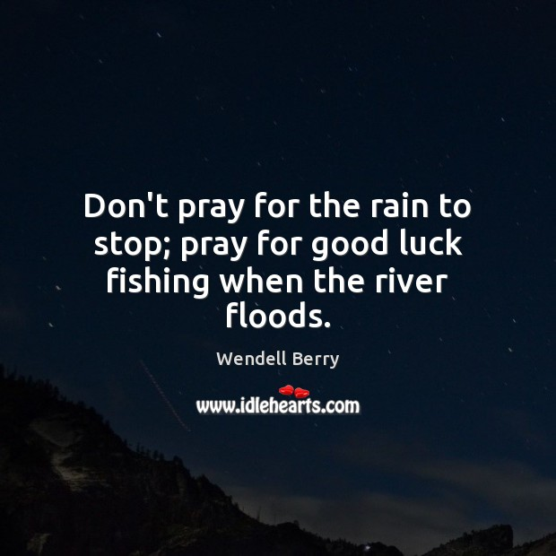 Don't pray for the rain to stop; pray for good luck fishing when the river floods. Wendell Berry Picture Quote