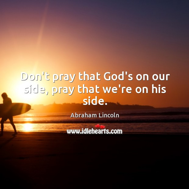 Image, Don't pray that God's on our side, pray that we're on his side.