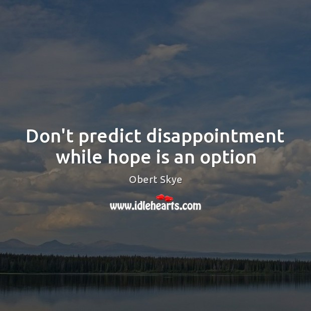Don't predict disappointment while hope is an option Obert Skye Picture Quote