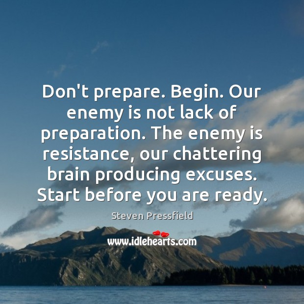 Don't prepare. Begin. Our enemy is not lack of preparation. The enemy Steven Pressfield Picture Quote