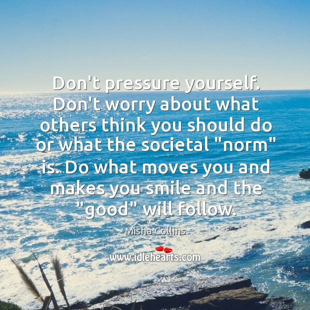 Don't pressure yourself. Don't worry about what others think you should do Image