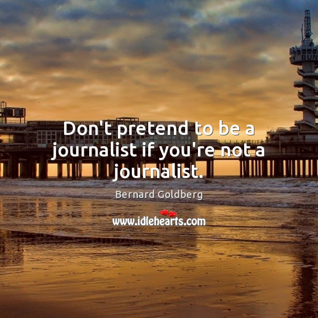 Image, Don't pretend to be a journalist if you're not a journalist.