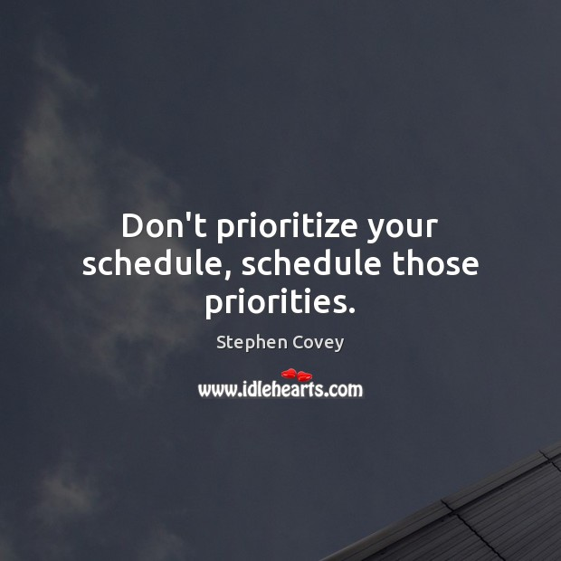 Don't prioritize your schedule, schedule those priorities. Image
