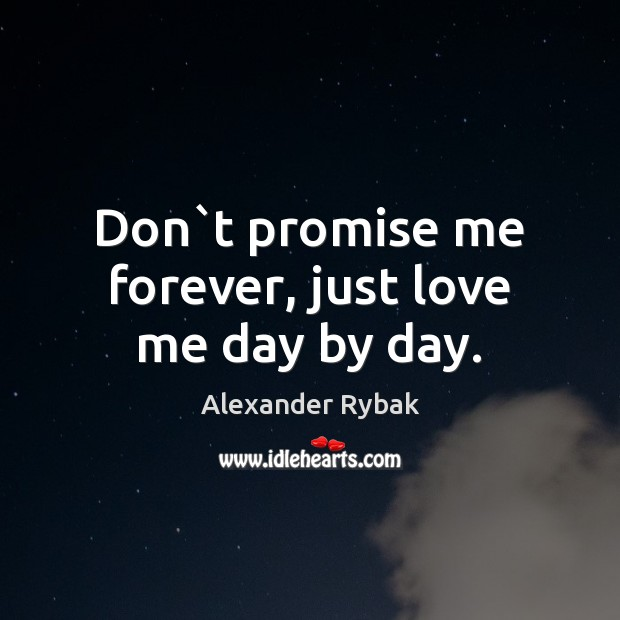 Don`t promise me forever, just love me day by day. Image