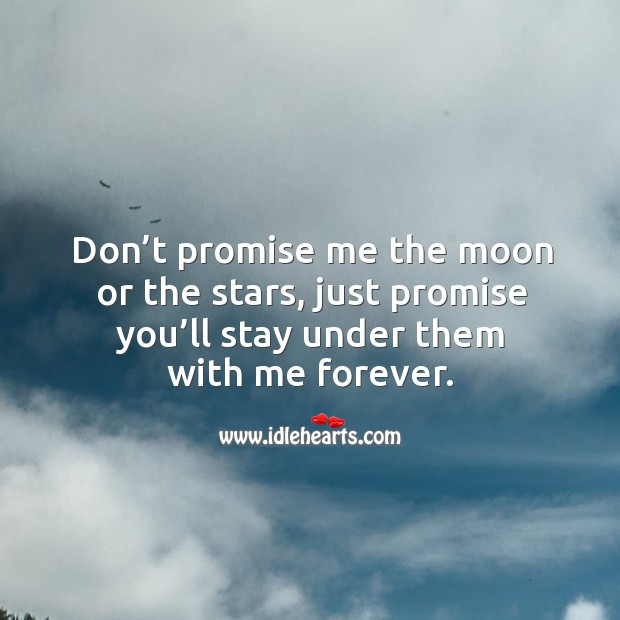 Don't promise me the moon or the stars, just promise you'll stay under them with me forever. Image
