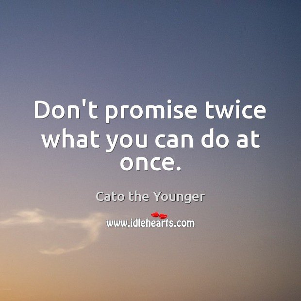 Image, Don't promise twice what you can do at once.