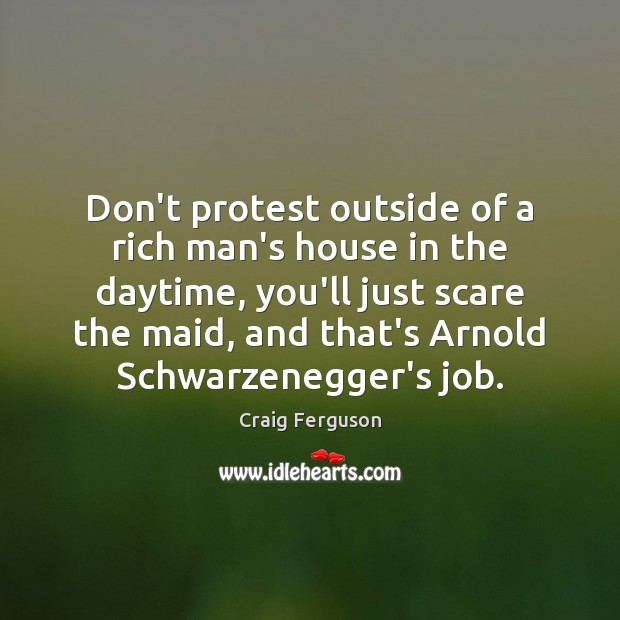 Don't protest outside of a rich man's house in the daytime, you'll Image