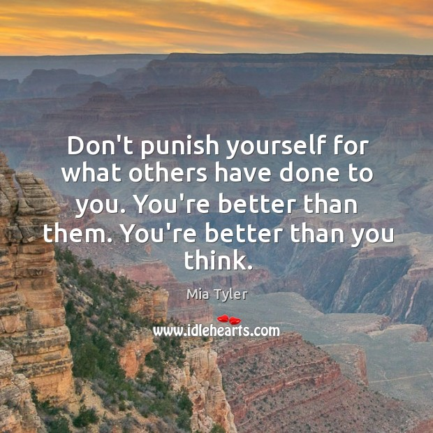 Don't punish yourself for what others have done to you. You're better Mia Tyler Picture Quote
