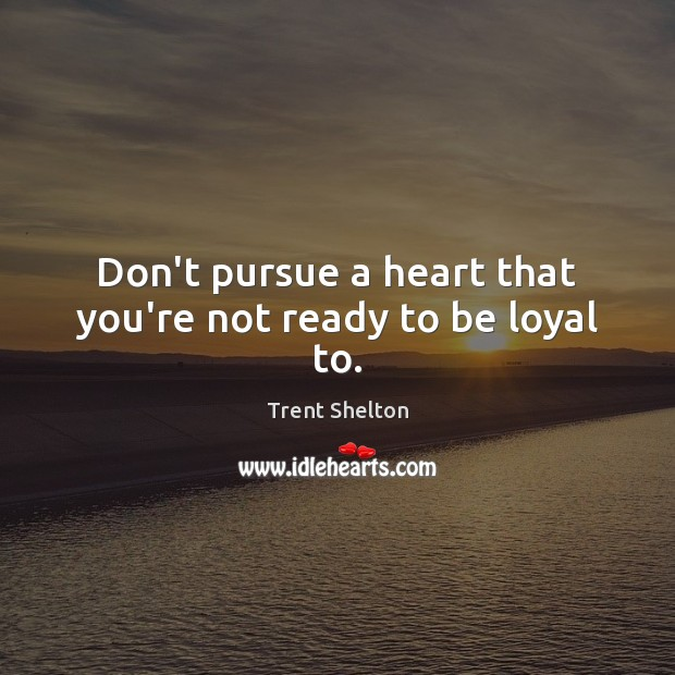 Don't pursue a heart that you're not ready to be loyal to. Image