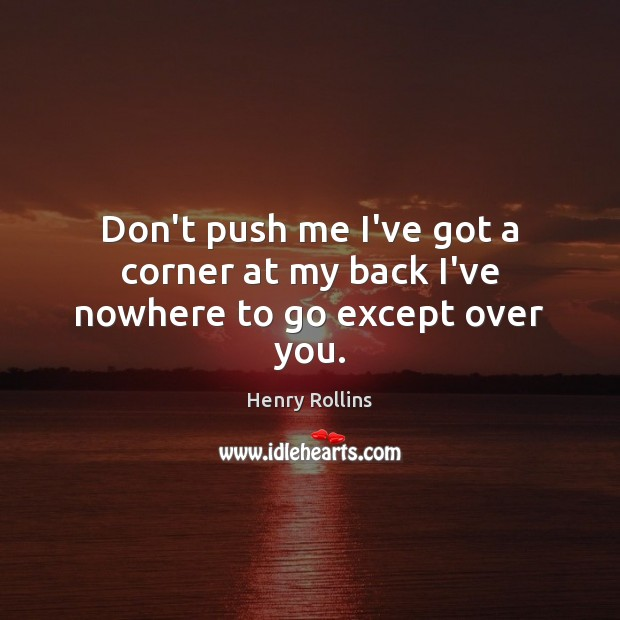 Don't push me I've got a corner at my back I've nowhere to go except over you. Image