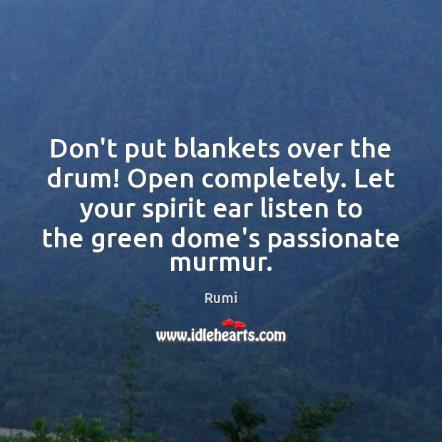 Don't put blankets over the drum! Open completely. Let your spirit ear Image