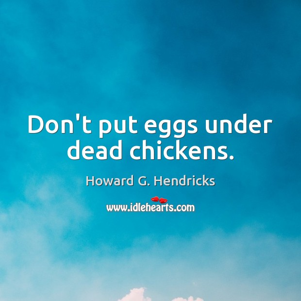 Don't put eggs under dead chickens. Howard G. Hendricks Picture Quote