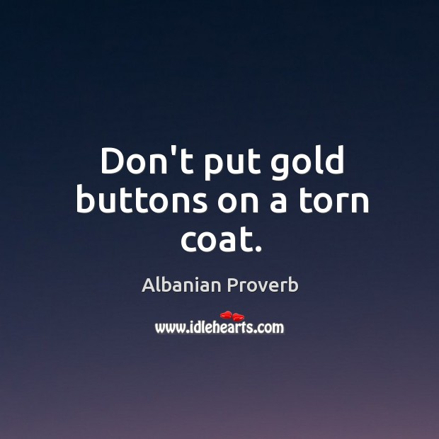 Don't put gold buttons on a torn coat. Albanian Proverbs Image