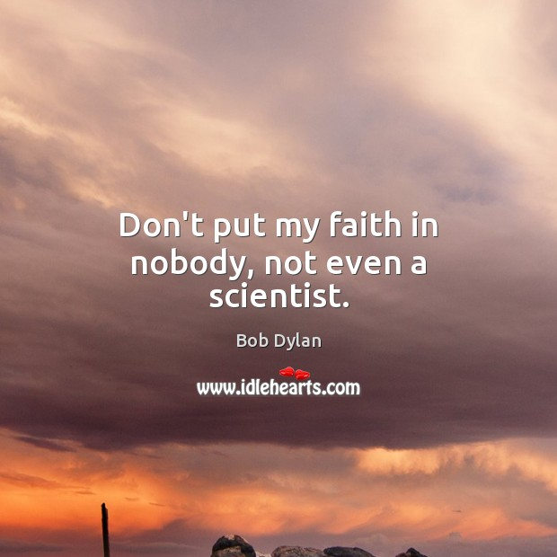 Don't put my faith in nobody, not even a scientist. Bob Dylan Picture Quote