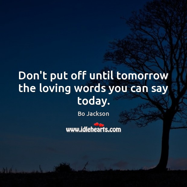 Don't put off until tomorrow the loving words you can say today. Bo Jackson Picture Quote