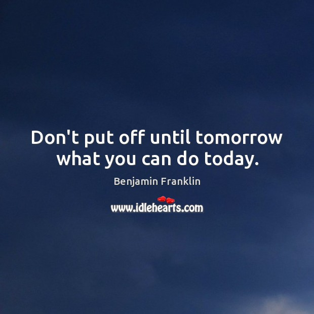 Image, Don't put off until tomorrow what you can do today.