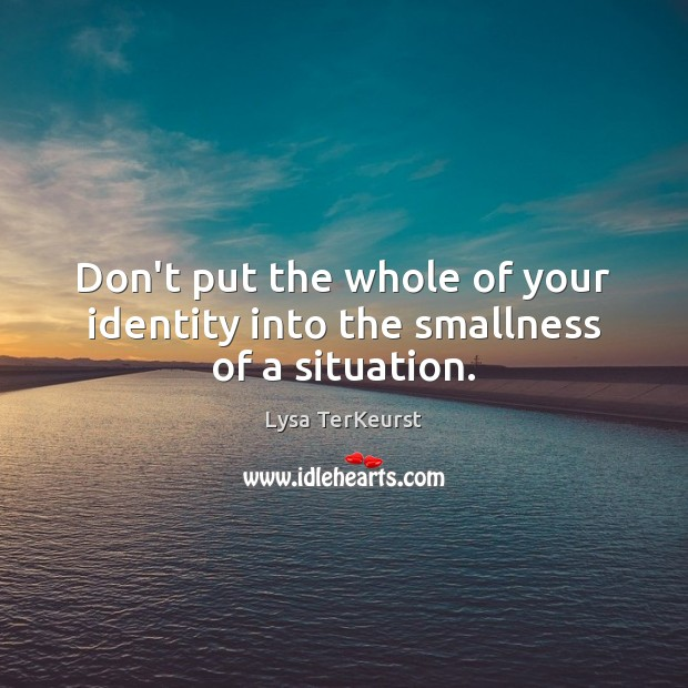 Don't put the whole of your identity into the smallness of a situation. Lysa TerKeurst Picture Quote