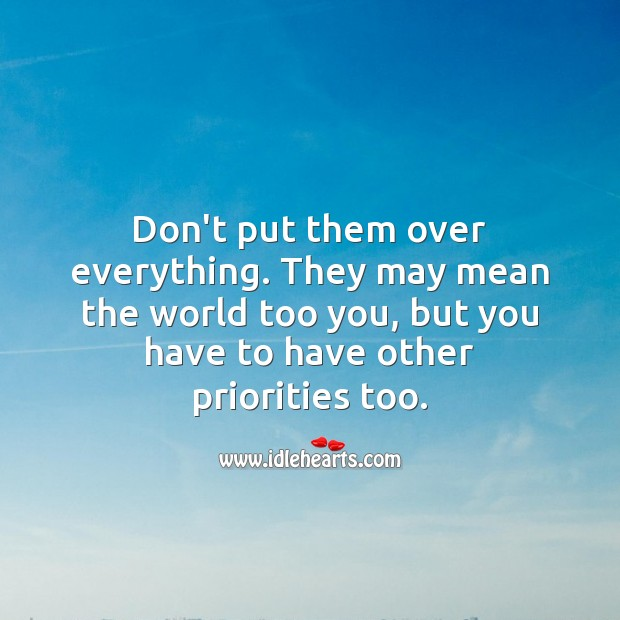 Image, Don't put them over everything. They may mean the world too you, but you have to have other priorities too.