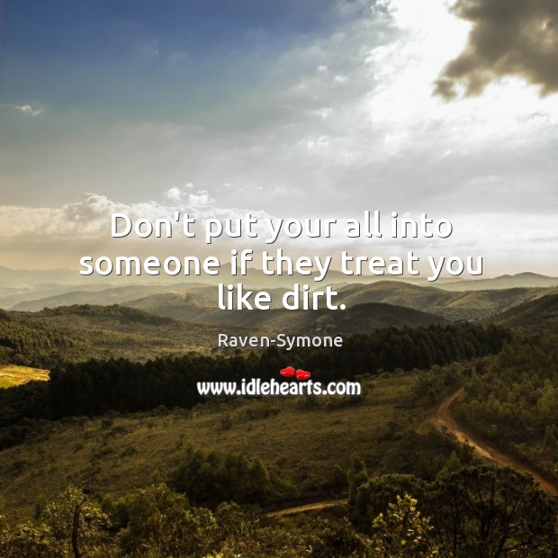 Don't put your all into someone if they treat you like dirt. Image