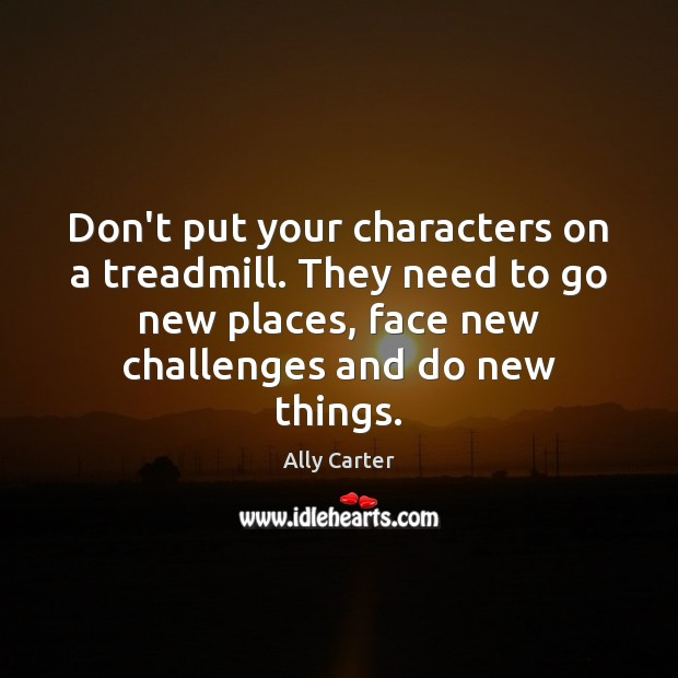 Don't put your characters on a treadmill. They need to go new Ally Carter Picture Quote