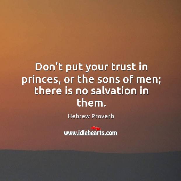 Don't put your trust in princes, or the sons of men; there is no salvation in them. Hebrew Proverbs Image