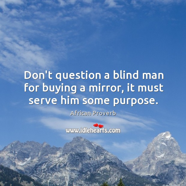 Don't question a blind man for buying a mirror, it must serve him some purpose. Image