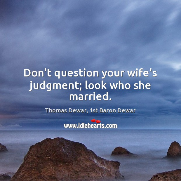 Don't question your wife's judgment; look who she married. Thomas Dewar, 1st Baron Dewar Picture Quote