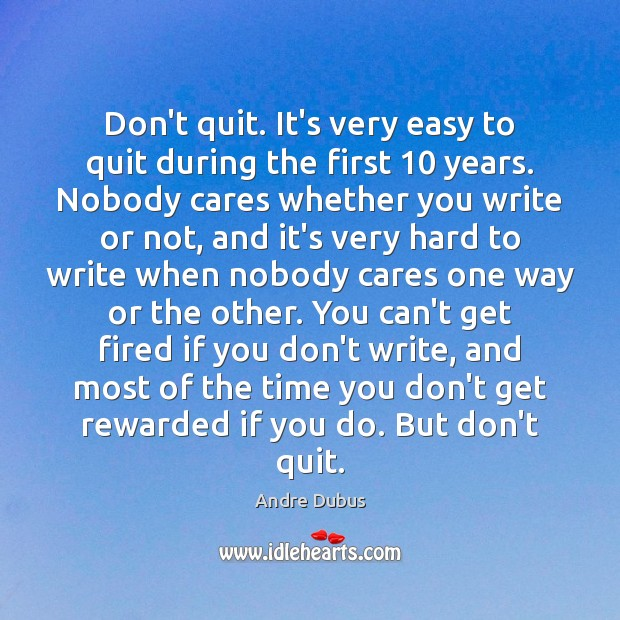 Don't quit. It's very easy to quit during the first 10 years. Nobody Andre Dubus Picture Quote