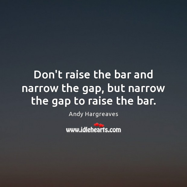 Don't raise the bar and narrow the gap, but narrow the gap to raise the bar. Image
