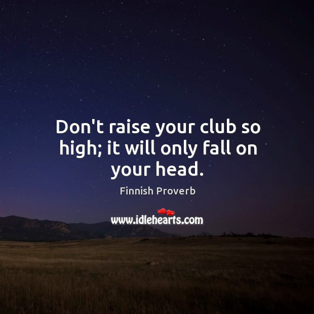 Don't raise your club so high; it will only fall on your head. Finnish Proverbs Image