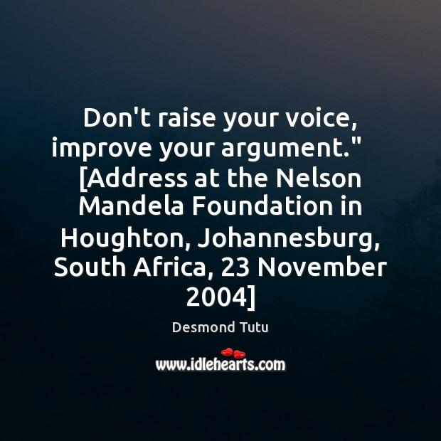"""Don't raise your voice, improve your argument.""""     [Address at the Nelson Mandela Desmond Tutu Picture Quote"""