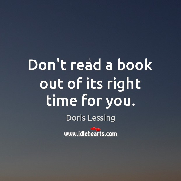 Don't read a book out of its right time for you. Doris Lessing Picture Quote