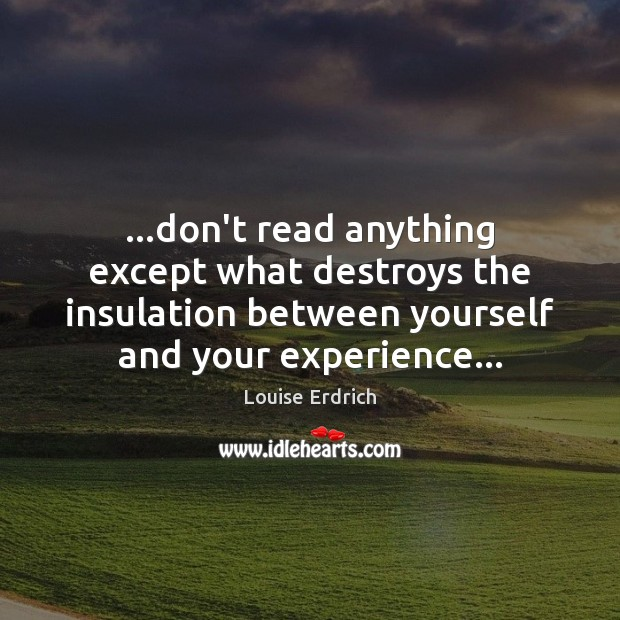 …don't read anything except what destroys the insulation between yourself and your Louise Erdrich Picture Quote
