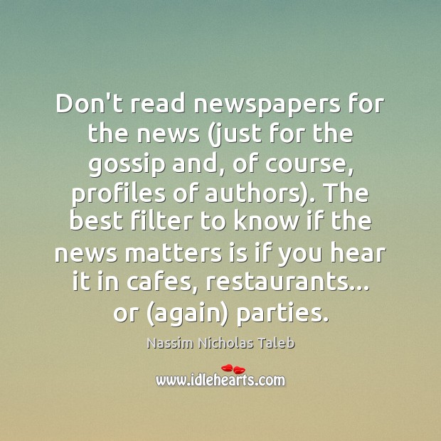 Don't read newspapers for the news (just for the gossip and, of Nassim Nicholas Taleb Picture Quote