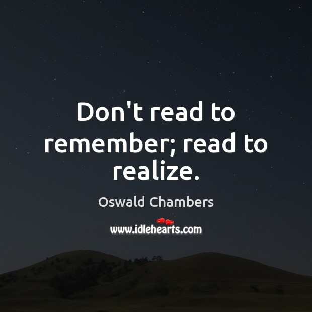 Don't read to remember; read to realize. Oswald Chambers Picture Quote
