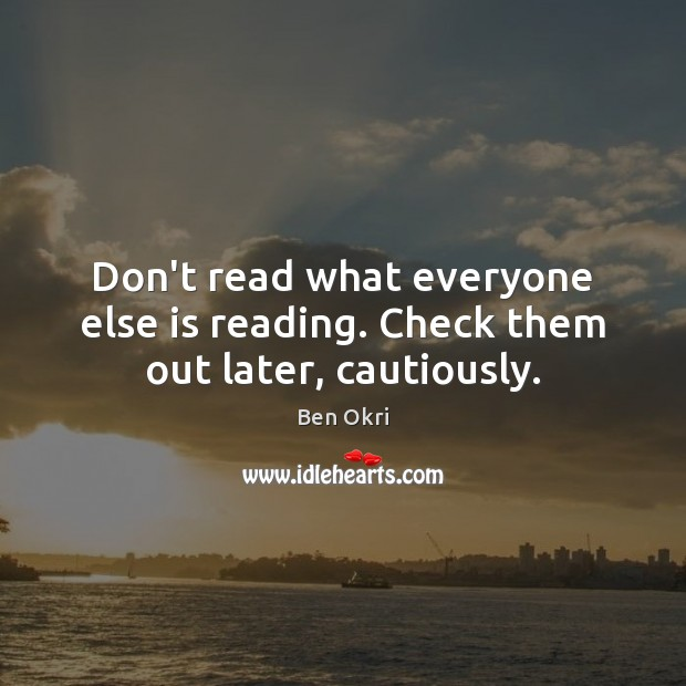 Don't read what everyone else is reading. Check them out later, cautiously. Ben Okri Picture Quote