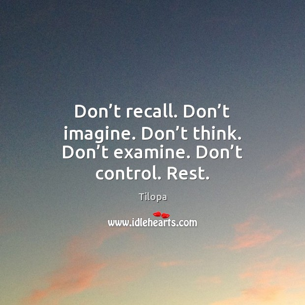 Don't recall. Don't imagine. Don't think. Don't examine. Don't control. Rest. Image