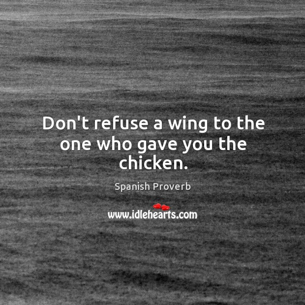 Image, Don't refuse a wing to the one who gave you the chicken.