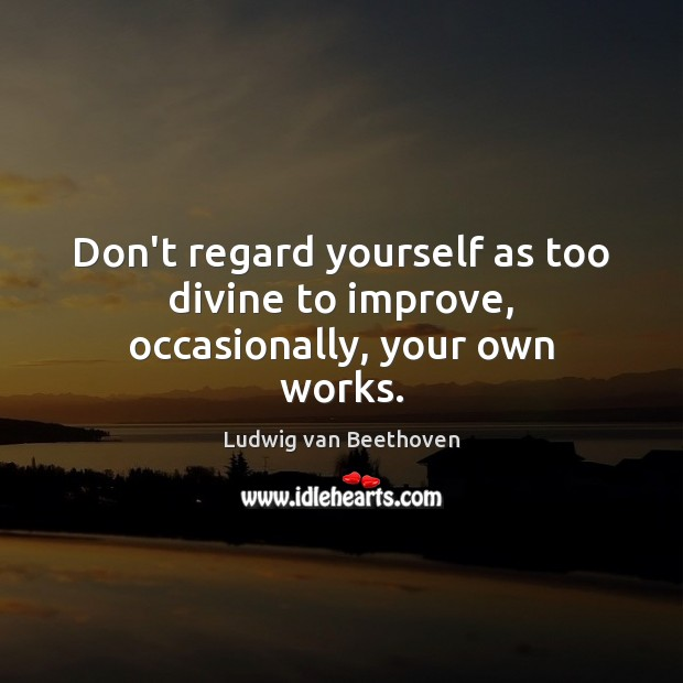 Don't regard yourself as too divine to improve, occasionally, your own works. Ludwig van Beethoven Picture Quote