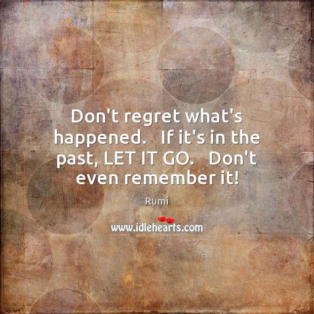 Don't regret what's happened.   If it's in the past, LET IT GO.   Don't even remember it! Rumi Picture Quote