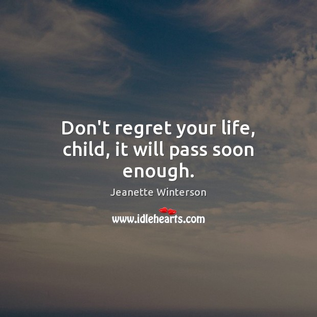 Don't regret your life, child, it will pass soon enough. Jeanette Winterson Picture Quote