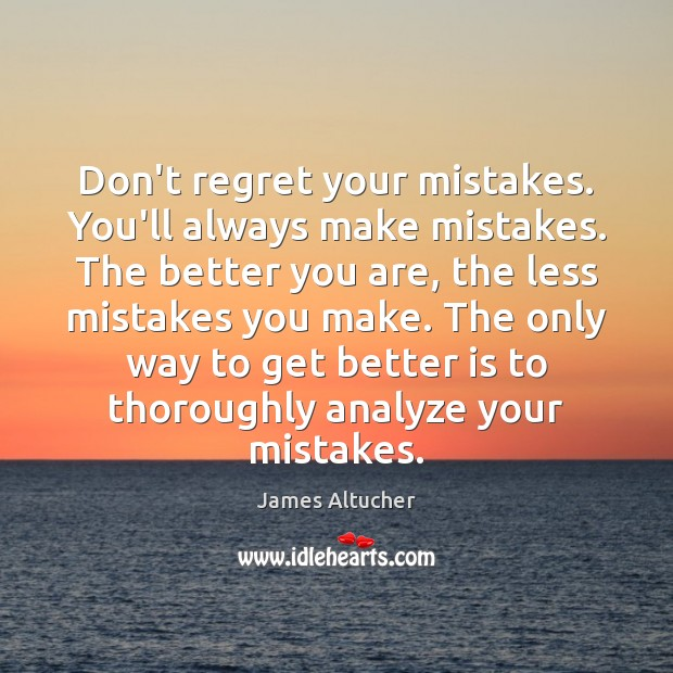 Don't regret your mistakes. You'll always make mistakes. The better you are, James Altucher Picture Quote