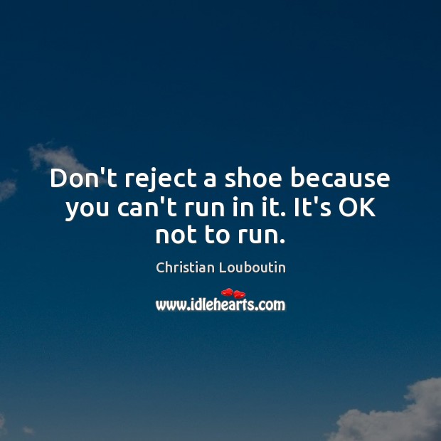 Don't reject a shoe because you can't run in it. It's OK not to run. Christian Louboutin Picture Quote