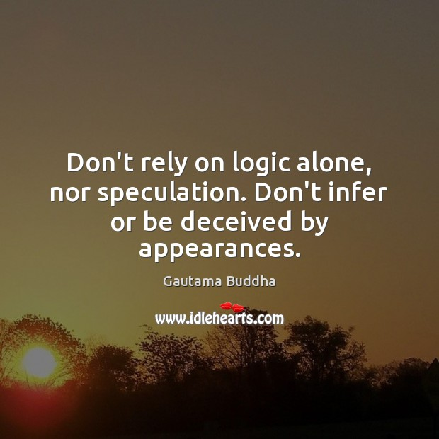 Don't rely on logic alone, nor speculation. Don't infer or be deceived by appearances. Image