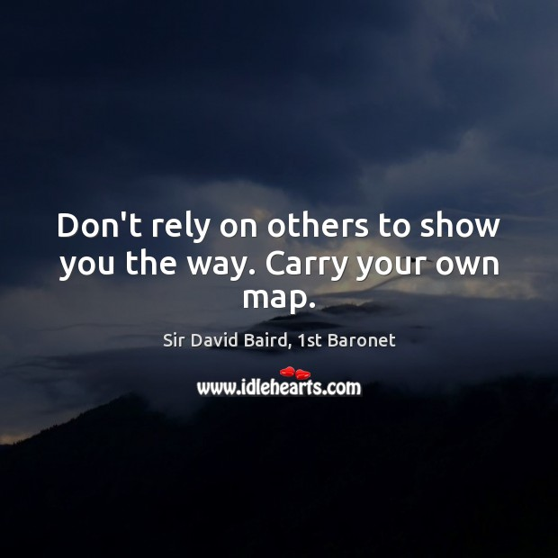 Don't rely on others to show you the way. Carry your own map. Image