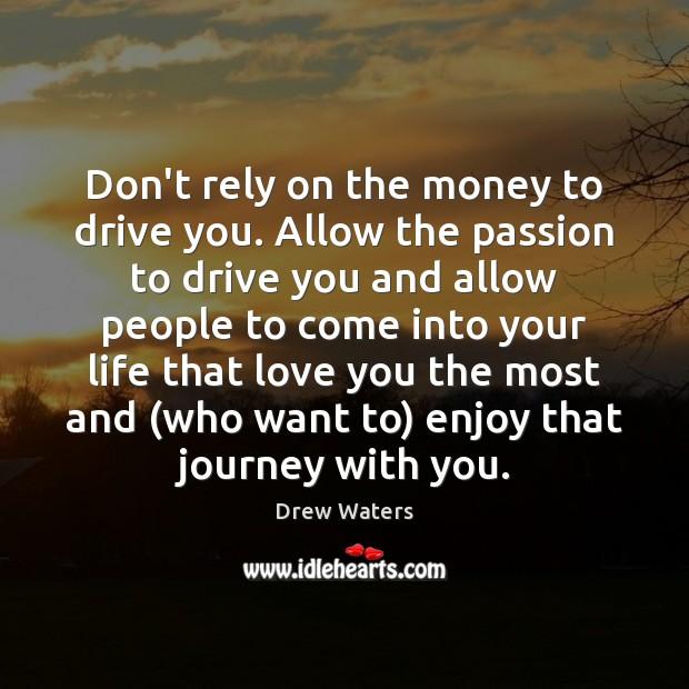 Don't rely on the money to drive you. Allow the passion to Image